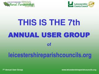 THIS IS THE 7th ANNUAL USER GROUP of leicestershireparishcouncils