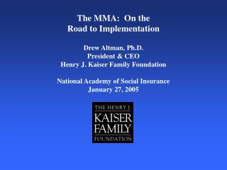 The MMA:  On the  Road to Implementation Drew Altman, Ph.D. President & CEO