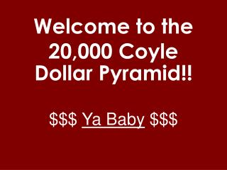 Welcome to the  20,000 Coyle Dollar Pyramid!! $$$  Ya Baby  $$$