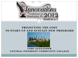 Projecting the cost  To start-up and sustain new programs Lori Alexander