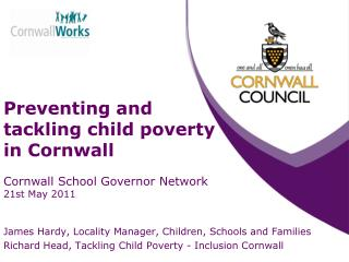 Preventing and tackling child poverty in Cornwall Cornwall School Governor Network 21st May 2011