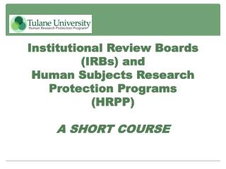 Institutional Review Boards  (IRBs) and  Human Subjects Research Protection Programs  (HRPP) A SHORT COURSE