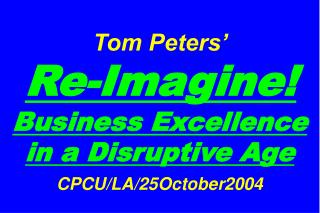 Tom Peters'   Re-Imagine! Business Excellence in a Disruptive Age CPCU/LA/25October2004