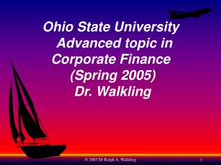 Ohio State University   Advanced topic in Corporate Finance  (Spring 2005)  Dr. Walkling