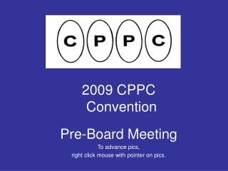 2009 CPPC Convention Pre-Board Meeting To advance pics,  right click mouse with pointer on pics.