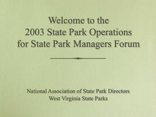 Welcome to the  2003 State Park Operations for State Park Managers Forum