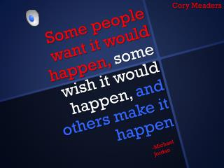 Some people want it would happen,  some wish it would happen,  and others make it happen