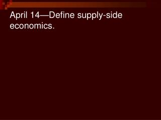 April 14—Define supply-side economics.