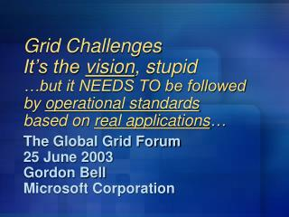 The Global Grid Forum 25 June 2003 Gordon Bell Microsoft Corporation