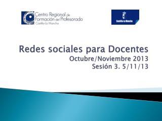 Redes sociales para Docentes Octubre/Noviembre 2013 Sesión 3. 5/11/13