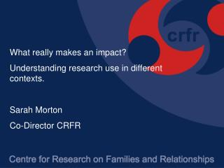 What really makes an impact?  Understanding research use in different contexts. Sarah Morton