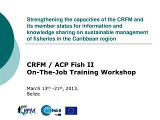 CRFM / ACP Fish II  On-The-Job Training Workshop March 13 th  -21 st , 2013.  Belize