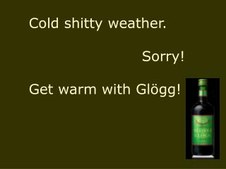 Cold shitty weather. 					Sorry! Get warm with Glögg!