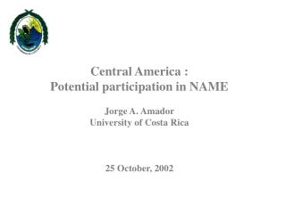 Central America :  Potential participation in NAME Jorge A. Amador University of Costa Rica