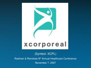 (Symbol: XCPL) Rodman & Renshaw 9 th Annual Healthcare Conference November 7, 2007