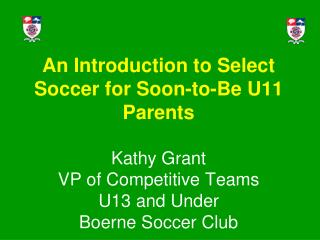 An Introduction to Select Soccer for Soon-to-Be U11 Parents Kathy Grant VP of Competitive Teams U13 and Under Boerne Soc