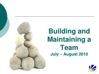 Building and Maintaining a Team July – August 2010