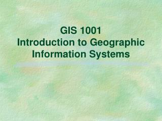 GIS 1001 Introduction to Geographic Information Systems