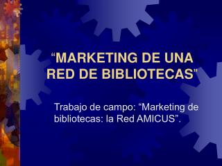 """ MARKETING DE UNA  RED DE BIBLIOTECAS """