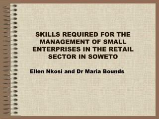 SKILLS REQUIRED FOR THE MANAGEMENT OF SMALL ENTERPRISES IN THE RETAIL SECTOR IN SOWETO