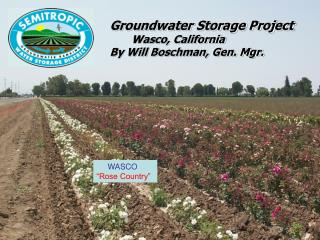 Groundwater Storage Project        Wasco, California By Will Boschman, Gen. Mgr.