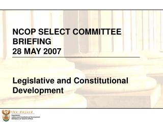 NCOP SELECT COMMITTEE BRIEFING 28 MAY 2007 Legislative and Constitutional Development