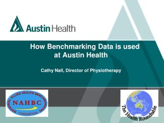How Benchmarking Data is used  at Austin Health Cathy Nall, Director of Physiotherapy