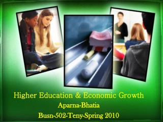 Higher Education & Economic Growth Aparna-Bhatia Busn-502-Teny-Spring 2010