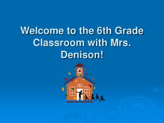 Welcome to the 6th Grade Classroom with Mrs. Denison!