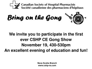 We invite you to participate in the first  ever CSHP CE Gong Show   November 19, 430-530pm