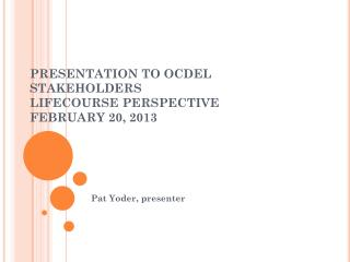 PRESENTATION TO OCDEL STAKEHOLDERS LIFECOURSE PERSPECTIVE FEBRUARY 20, 2013