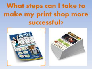 What steps can I take to make my print shop more successful?