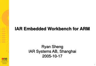 IAR Embedded Workbench  for ARM Ryan Sheng I AR Systems AB, Shanghai 2005- 10-17