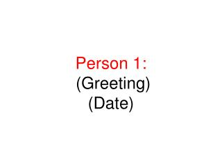 Person 1:  (Greeting) (Date)