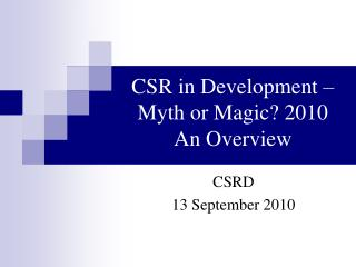 CSR in Development – Myth or Magic? 2010 An Overview
