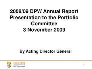 2008/09 DPW Annual Report Presentation to the Portfolio Committee 3 November 2009