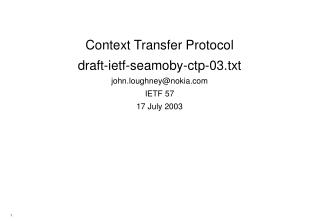Context Transfer Protocol draft-ietf-seamoby-ctp-03.txt john.loughney@nokia IETF 57