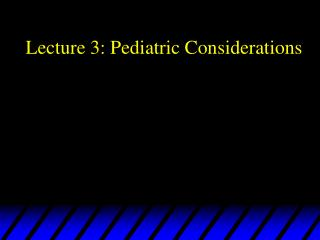 Lecture 3: Pediatric Considerations
