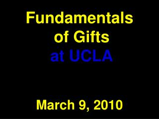 Fundamentals  of Gifts at UCLA March 9, 2010