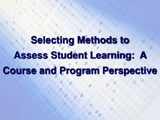 Selecting Methods to  Assess Student Learning:  A Course and Program Perspective