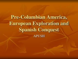 Pre-Columbian America, European Exploration and Spanish Conquest
