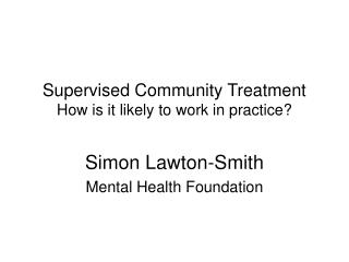 Supervised Community Treatment  How is it likely to work in practice?