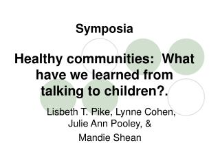 Symposia Healthy communities:  What have we learned from talking to children? .