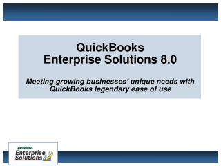 QuickBooks  Enterprise Solutions 8.0 Meeting growing businesses' unique needs with QuickBooks legendary ease of use