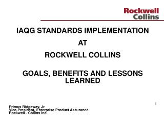 IAQG STANDARDS IMPLEMENTATION  AT  ROCKWELL COLLINS GOALS, BENEFITS AND LESSONS  LEARNED I Primus Ridgeway, Jr. Vice-Pre