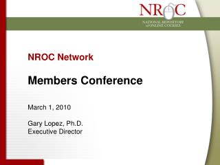 NROC Network Members Conference March 1, 2010 Gary Lopez, Ph.D. Executive Director