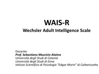WAIS-R Wechsler Adult Intelligence Scale Docente: Prof. Sebastiano Maurizio Alaimo