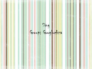 Sing Group: Googluckza