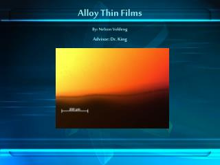 Alloy Thin Films By: Nelson Voldeng Advisor: Dr. King