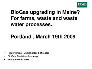BioGas upgrading in Maine? For farms, waste and waste water processes. Portland , March 19th 2009